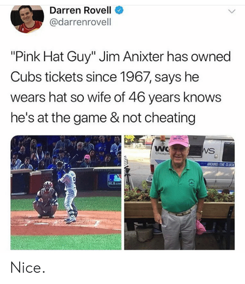 "Cheating, Clock, and Mlb: Darren Rovell  @darrenrovell  ""Pink Hat Guy"" Jim Anixter has owned  Cubs tickets since 1967, says he  wears hat so wife of 46 years knows  he's at the game & not cheating  NAT GUY  WC  Chicagos  WS  AROUND THE CLOCK  MLB.con  GD Nice."