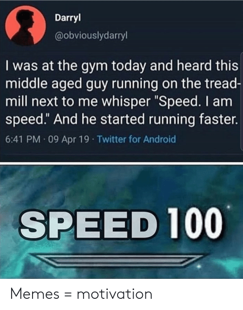 "whisper: Darryl  @obviouslydarryl  I was at the gym today and heard this  middle aged guy running on the tread-  mill next to me whisper ""Speed. I am  speed."" And he started running faster.  6:41 PM 09 Apr 19 Twitter for Android  SPEED 100 Memes = motivation"