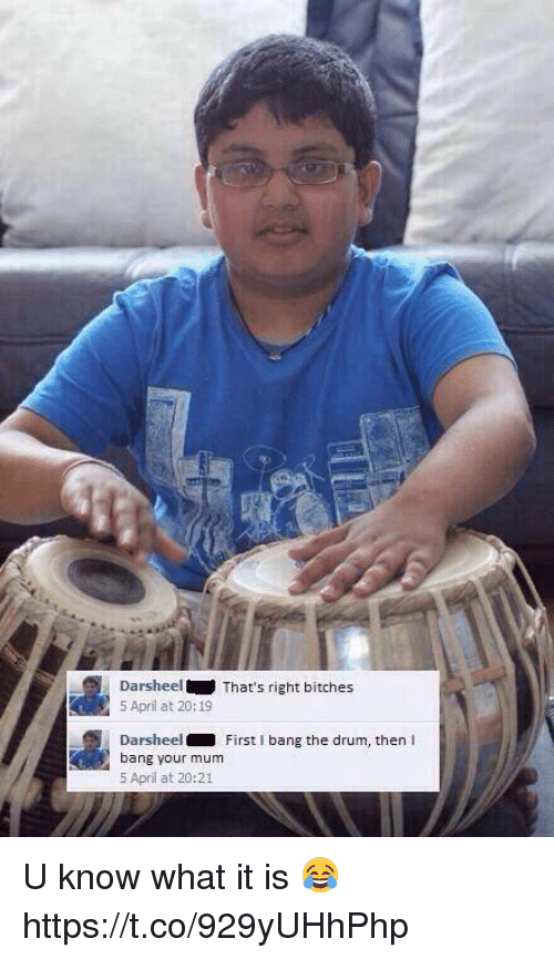 drumming: Darsheel  That's right bitches  5 April at 20:19  Darsheel  First I bang the drum, then  bang your mum  5 April at 20:21 U know what it is 😂 https://t.co/929yUHhPhp