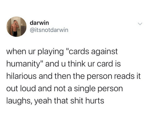 """Cards Against Humanity, Shit, and Yeah: darwin  @itsnotdarwin  when ur playing """"cards against  humanity"""" andu think ur card is  hilarious and then the person reads it  out loud and not a single person  laughs, yeah that shit hurts"""
