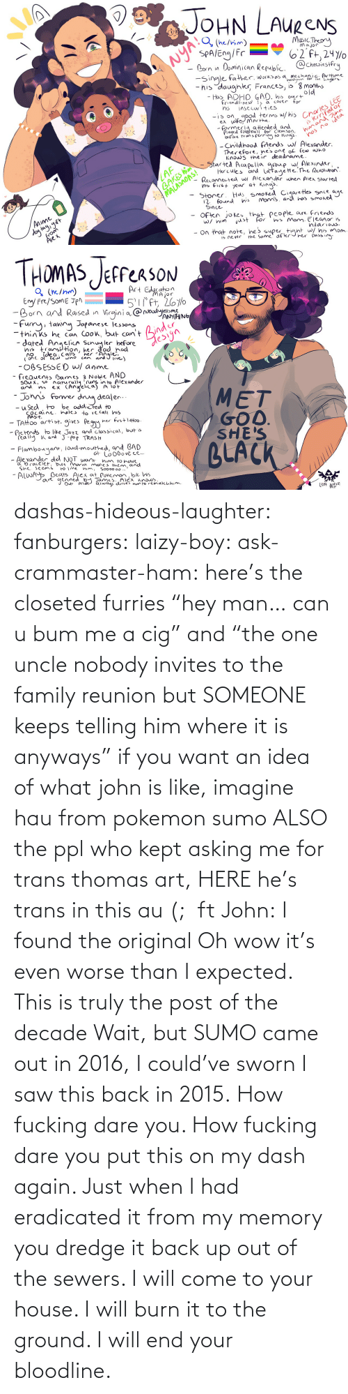 "him: dashas-hideous-laughter:  fanburgers:   laizy-boy:   ask-crammaster-ham:   here's the closeted furries ""hey man… can u bum me a cig"" and ""the one uncle nobody invites to the family reunion but SOMEONE keeps telling him where it is anyways""   if you want an idea of what john is like, imagine hau from pokemon sumo ALSO the ppl who kept asking me for trans thomas art, HERE he's trans in this au (;  ft John:    I found the original     Oh wow it's even worse than I expected. This is truly the post of the decade    Wait, but SUMO came out in 2016, I could've sworn I saw this back in 2015.    How fucking dare you. How fucking dare you put this on my dash again. Just when I had eradicated it from my memory you dredge it back up out of the sewers. I will come to your house. I will burn it to the ground. I will end your bloodline."