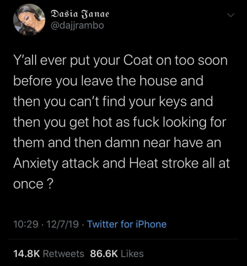House: Dasia Janae  @dajjrambo  Y'all ever put your Coat on too soon  before you leave the house and  then you can't find your keys and  then  you get hot as fuck looking for  them and then damn near have an  Anxiety attack and Heat stroke all at  once ?  10:29 · 12/7/19 · Twitter for iPhone  14.8K Retweets 86.6K Likes
