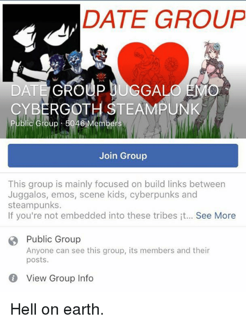 Dank, Dating, and Emo: DATE GROUP  DATE GROUP bUGGALO NAO  CYBERGOTH STEAMPUNK  lic Group 5046  Join Group  This group is mainly focused on build links between  Juggalos, emos, scene kids, cyberpunks and  steampunks.  If you're not embedded into these tribes it... See More  B Public Group  Anyone can see this group, its members and their  posts.  View Group Info Hell on earth.