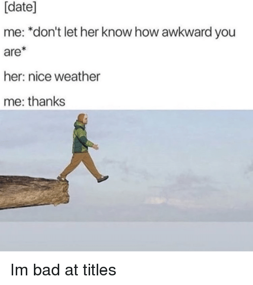 Bad, Awkward, and Date: [date]  me: *don't let her know how awkward you  are  her: nice weather  me: thanks Im bad at titles
