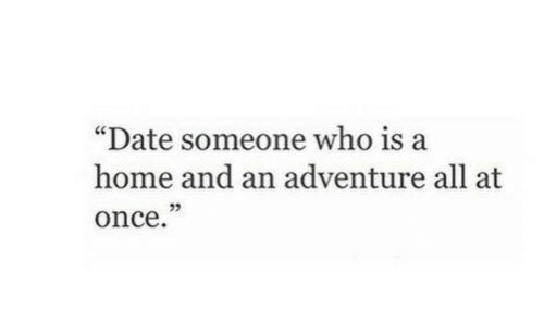 """Date, Home, and Once: """"Date someone who is a  home and an adventure all at  once  25"""
