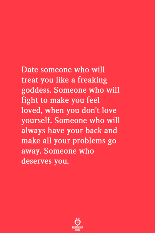 Love, Date, and Fight: Date someone who will  treat you like a freaking  goddess. Someone who will  fight to make you feel  loved, when you don't love  yourself. Someone who will  always have your back and  make all your problems go  away. Someone who  deserves you