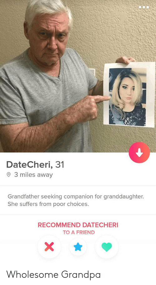 Wholesome: DateCheri, 31  3 miles away  Grandfather seeking companion for granddaughter.  She suffers from poor choices.  RECOMMEND DATECHERI  TO A FRIEND  X Wholesome Grandpa