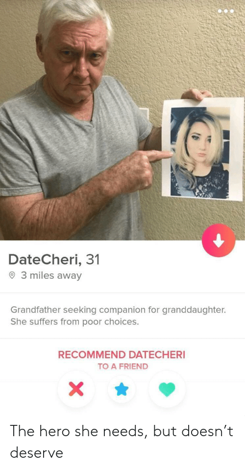 Hero, Friend, and She: DateCheri, 31  O 3 miles away  Grandfather seeking companion for granddaughter.  She suffers from poor choices.  RECOMMEND DATECHERI  TO A FRIEND The hero she needs, but doesn't deserve