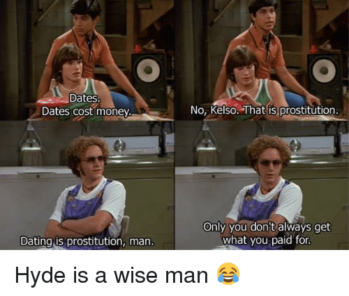 Memes, 🤖, and Hyde: Dates  Dates cost money.  Dating is prostitution, man  No, Kelso. That is prostitution.  Only you don't always get  what you paid for Hyde is a wise man 😂