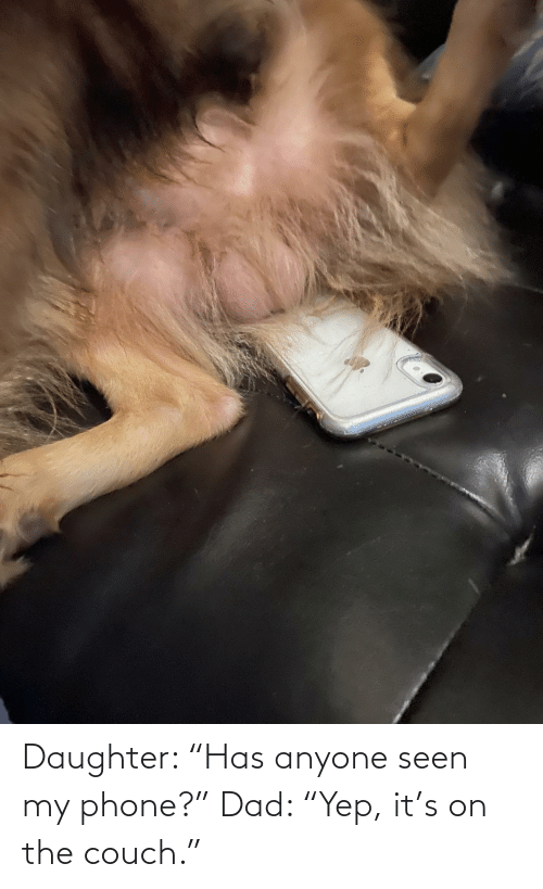 """Phone: Daughter: """"Has anyone seen my phone?"""" Dad: """"Yep, it's on the couch."""""""