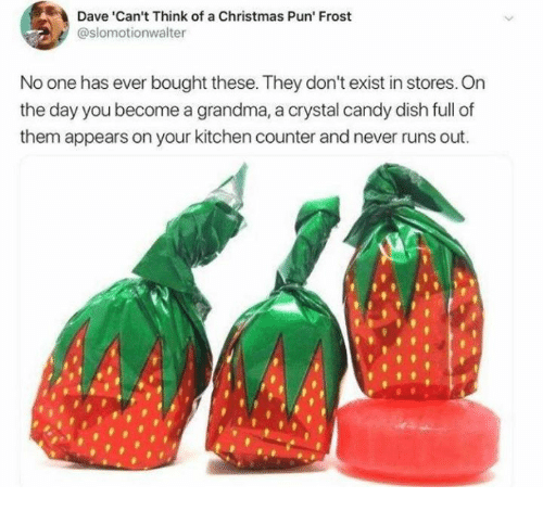 Candy, Christmas, and Dank: Dave 'Can't Think of a Christmas Pun' Frost  @slomotionwalter  No one has ever bought these. They don't exist in stores. On  the day you become a grandma, a crystal candy dish full of  them appears on your kitchen counter and never runs out