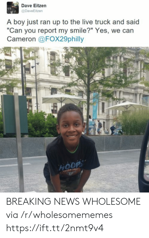 """News, Breaking News, and Live: Dave Eitzen  DaveEitzen  A boy just ran up to the live truck and said  """"Can you report my smile?"""" Yes, we can  Cameron @FOX29philly  HOOP BREAKING NEWS WHOLESOME via /r/wholesomememes https://ift.tt/2nmt9v4"""