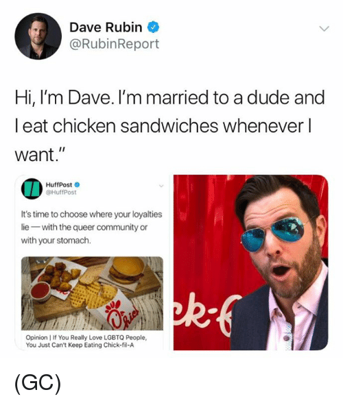 """Chick-Fil-A, Community, and Dude: Dave Rubin  @RubinReport  Hi, I'm Dave. I'm married to a dude and  l eat chicken sandwiches whenever l  want.""""  HuffPost  @HuffPost  It's time to choose where your loyalties  lie with the queer community or  with your stomach.  Opinion I If You Really Love LGBTQ People,  You Just Can't Keep Eating Chick-fil-A (GC)"""
