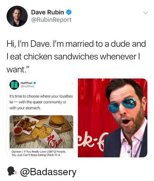 """Chick-Fil-A, Community, and Dude: Dave Rubin  @RubinReport  Hi, l'm Dave. I'm married to a dude and  l eat chicken sandwiches whenever l  want.""""  IA  HuffPost  @HuffPost  It's time to choose where your loyalties  lie with the queer community or  with your stomach.  ad  Opinion 