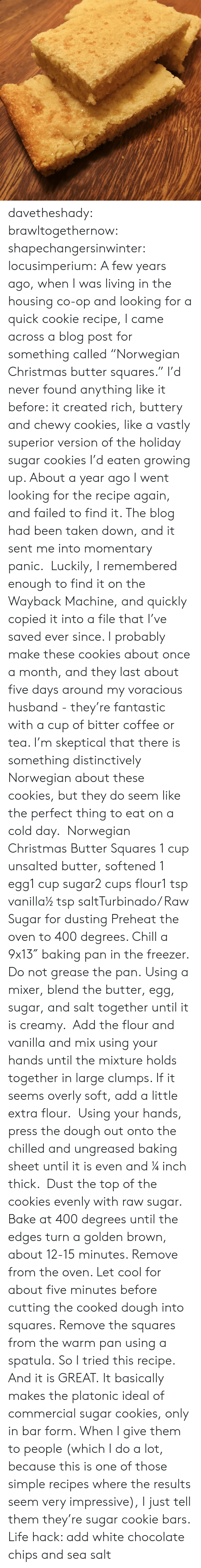 """Chill, Christmas, and Cookies: davetheshady:  brawltogethernow:  shapechangersinwinter:  locusimperium:  A few years ago, when I was living in the housing co-op and looking for a quick cookie recipe, I came across a blog post for something called""""Norwegian Christmas butter squares."""" I'd never found anything like it before: it created rich, buttery and chewy cookies, like a vastly superior version of the holiday sugar cookies I'd eaten growing up. About a year ago I went looking for the recipe again, and failed to find it. The blog had been taken down, and it sent me into momentary panic. Luckily, I remembered enough to find it on the Wayback Machine, and quickly copied it into a file that I've saved ever since. I probably make these cookies about once a month, and they last about five days around my voracious husband - they're fantastic with a cup of bitter coffee or tea. I'm skeptical that there is something distinctively Norwegian about these cookies, but they do seem like the perfect thing to eat on a cold day.  Norwegian Christmas Butter Squares 1 cup unsalted butter, softened 1 egg1 cup sugar2 cups flour1 tsp vanilla½ tsp saltTurbinado/ Raw Sugar for dusting Preheat the oven to 400 degrees. Chill a 9x13″ baking pan in the freezer. Do not grease the pan. Using a mixer, blend the butter, egg, sugar, and salt together until it is creamy. Add the flour and vanilla and mix using your hands until the mixture holds together in large clumps. If it seems overly soft, add a little extra flour. Using your hands, press the dough out onto the chilled and ungreased baking sheet until it is even and ¼ inch thick. Dust the top of the cookies evenly with raw sugar. Bake at 400 degrees until the edges turn a golden brown, about 12-15 minutes. Remove from the oven. Let cool for about five minutes before cutting the cooked dough into squares. Remove the squares from the warm pan using a spatula.    So I tried this recipe. And it is GREAT. It basically makes the platonic ideal of c"""