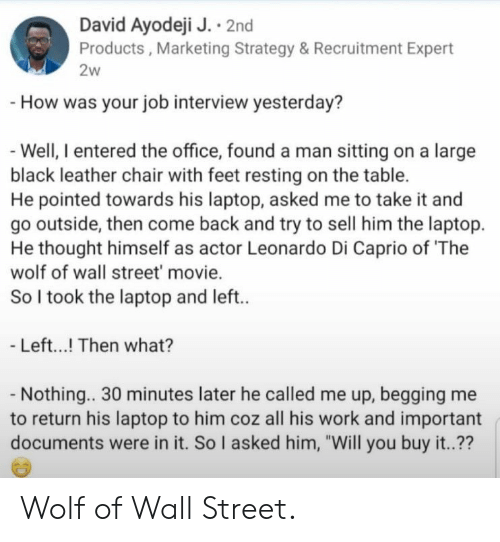 "Job Interview, The Office, and The Wolf of Wall Street: David Ayodeji J. 2nd  Products, Marketing Strategy & Recruitment Expert  2w  -How was your job interview yesterday?  -Well, I entered the office, found a man sitting on a large  black leather chair with feet resting on the table.  He pointed towards his laptop, asked me to take it and  go outside, then come back and try to sell him the laptop  He thought himself as actor Leonardo Di Caprio of 'The  wolf of wall street' movie.  So I took the laptop and left..  - Left...! Then what?  - Nothing.. 30 minutes later he called me up, begging me  his laptop to him coz all his work and important  documents were in it. So I asked him, ""Will you buy it..?? Wolf of Wall Street."