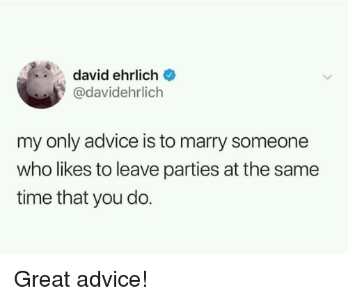 Advice, Time, and Who: david ehrlich  @davidehrlich  my only advice is to marry someone  who likes to leave parties at the same  time that you do. Great advice!