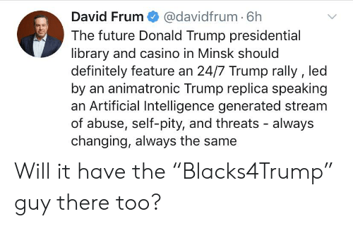 "Definitely, Donald Trump, and Future: David Frum @davidfrum. 6h  The future Donald Trump presidential  library and casino in Minsk should  definitely feature an 24/7 Trump rally , led  by an animatronic Trump replica speaking  an Artificial Intelligence generated stream  of abuse, self-pity, and threats - always  changing, always the same Will it have the ""Blacks4Trump"" guy there too?"