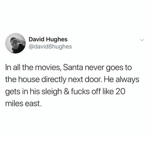 Dank, Movies, and House: David Hughes  @david8hughes  In all the movies, Santa never goes to  the house directly next door. He always  gets in his sleigh & fucks off like 20  miles east.