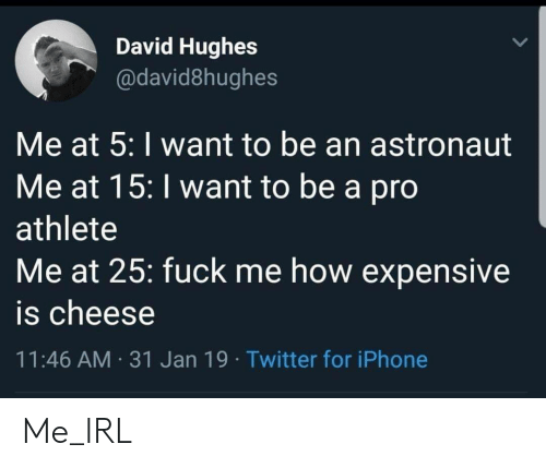 expensive: David Hughes  @david8hughes  Me at 5: I want to be an astronaut  Me at 15: I want to be a pro  athlete  Me at 25: fuck me how expensive  is cheese  11:46 AM 31 Jan 19 Twitter for iPhone Me_IRL