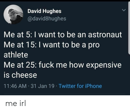 expensive: David Hughes  @david8hughes  Me at 5: I want to be an astronaut  Me at 15: I want to be a pro  athlete  Me at 25: fuck me how expensive  is cheese  11:46 AM 31 Jan 19 Twitter for iPhone me irl