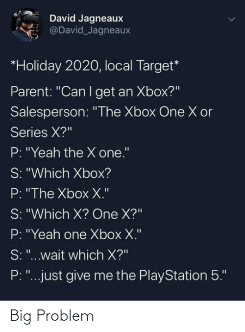 """parent: David Jagneaux  @David Jagneaux  *Holiday 2020, local Target*  Parent: """"Can I get an Xbox?""""  Salesperson: """"The Xbox One X or  Series X?""""  P: """"Yeah the X one.""""  S: """"Which Xbox?  P: """"The Xbox X.""""  S: """"Which X? One X?""""  P: """"Yeah one Xbox X.""""  S: """"...wait which X?""""  P: """"...just give me the PlayStation 5."""" Big Problem"""