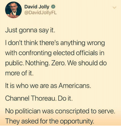 Zero, Say It, and Opportunity: David Jolly  @DavidJollyFL  Just gonna say it.  I don't think there's anything wrong  with confronting elected officials in  public. Nothing. Zero. We should do  more of it.  It is who we are as Americans.  Channel Thoreau. Do it.  No politician was conscripted to serve.  They asked for the opportunity