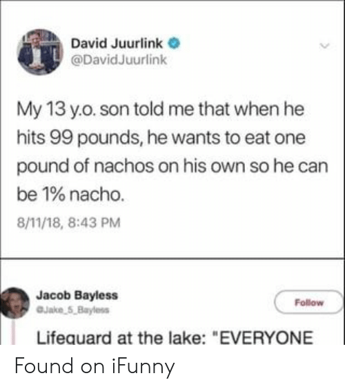 """nachos: David Juurlink  @DavidJuurlink  My 13 y.o. son told me that when he  hits 99 pounds, he wants to eat one  pound of nachos on his own so he can  be 1% nacho.  8/11/18, 8:43 PM  Jacob Bayless  Jake 5,Bayless  Follow  Lifequard at the lake: """"EVERYONE Found on iFunny"""
