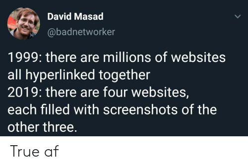 Af, True, and Screenshots: David Masad  @badnetworker  1999: there are millions of websites  all hyperlinked together  2019: there are four websites,  each filled with screenshots of the  other three. True af