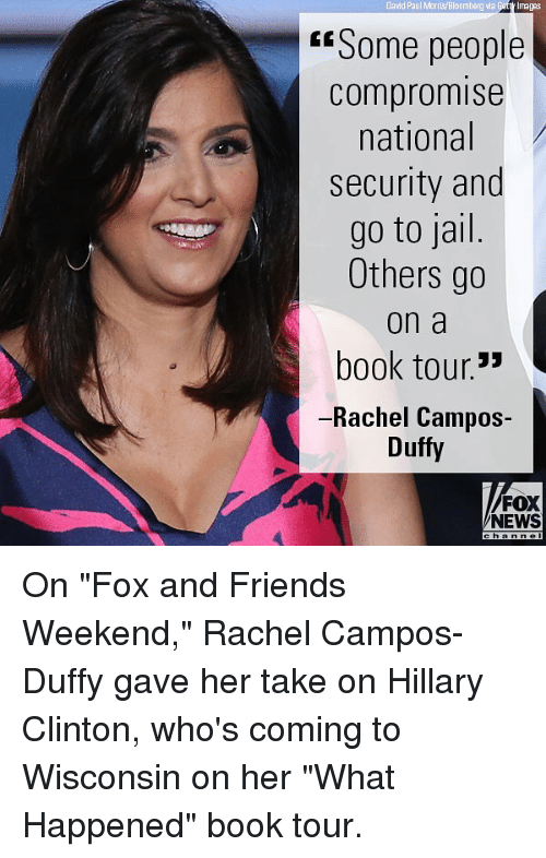 "weekender: David Paul Morris/Bloomberg via  Getty Imagas  ""Some people  compromise  national  security and  go to jail  Others go  on a  book tour.'  -Rachel Campos-  Duffy  FOX  NEWS On ""Fox and Friends Weekend,"" Rachel Campos-Duffy gave her take on Hillary Clinton, who's coming to Wisconsin on her ""What Happened"" book tour."