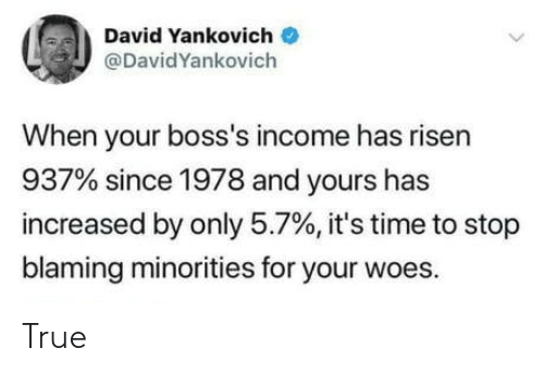 yours: David Yankovich  @DavidYankovich  When your boss's income has risen  937% since 1978 and yours has  increased by only 5.7%, it's time to stop  blaming minorities for your woes. True
