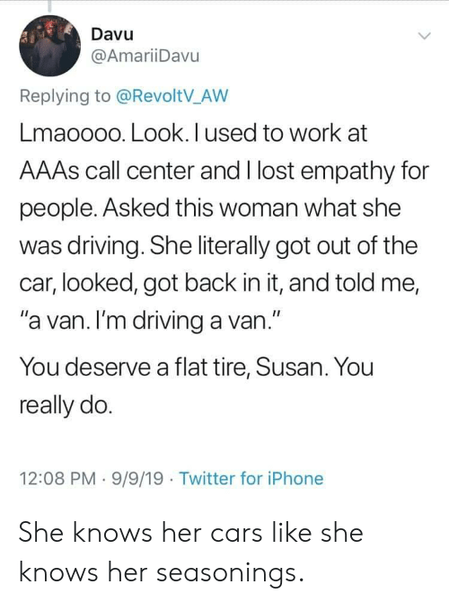 "Empathy: Davu  @AmariiDavu  Replying to @RevoltV_AW  Lmaoooo. Look. I used to work at  AAAS call center and I lost empathy for  people. Asked this woman what she  was driving. She literally got out of the  car, looked, got back in it, and told me,  ""a van. I'm driving a van.""  You deserve a flat tire, Susan. You  really do.  12:08 PM 9/9/19 Twitter for iPhone She knows her cars like she knows her seasonings."