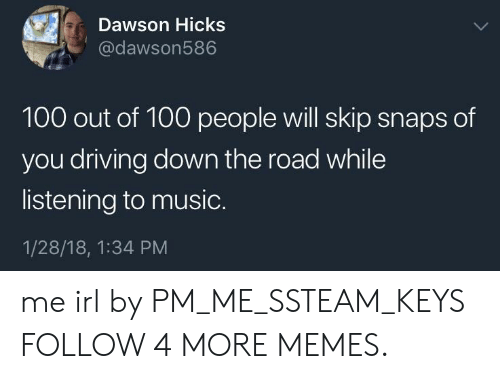 100 People: Dawson Hicks  @dawson586  100 out of 100 people will skip snaps of  you driving down the road while  listening to music.  1/28/18, 1:34 PM me irl by PM_ME_SSTEAM_KEYS FOLLOW 4 MORE MEMES.