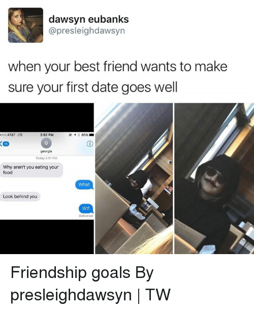 Best Friend, Dank, and Food: dawsyn eubanks  @presleighdawsyn  when your best friend wants to make  sure your first date goes well  AT&T LTE  2:52 PM  georgia  Today 2:51 PM  Why aren't you eating your  food  What  Look behind you  Wtf  Delivered Friendship goals By presleighdawsyn   TW
