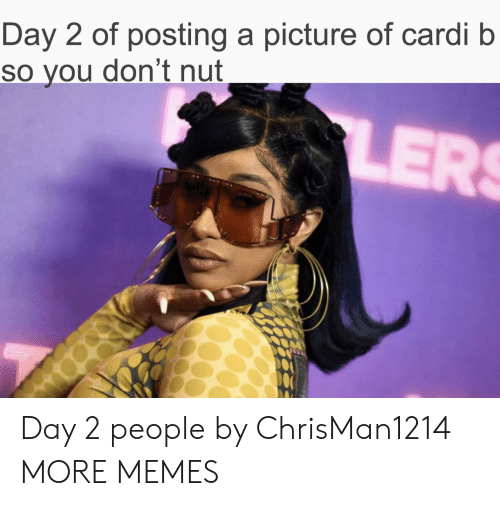 Cardi B: Day 2 of posting a picture of cardi b  So you don't nut  LERS Day 2 people by ChrisMan1214 MORE MEMES