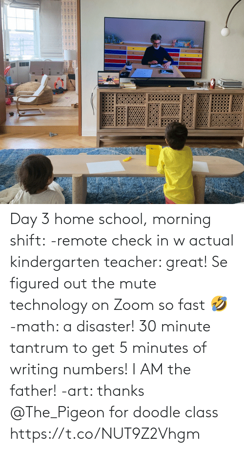 Teacher: Day 3 home school, morning shift:  -remote check in w actual kindergarten teacher: great! Se figured out the mute technology on Zoom so fast 🤣  -math: a disaster! 30 minute tantrum to get 5 minutes of writing numbers! I AM the father!  -art: thanks @The_Pigeon for doodle class https://t.co/NUT9Z2Vhgm
