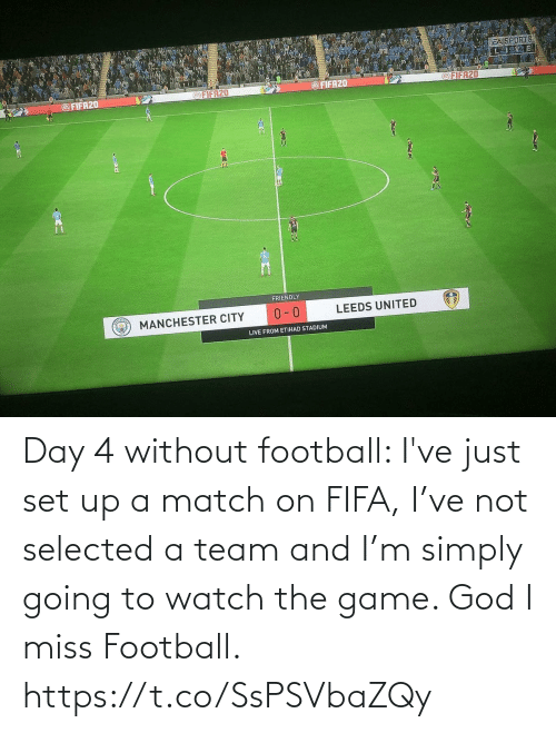 Game: Day 4 without football: I've just set up a match on FIFA, I've not selected a team and I'm simply going to watch the game. God I miss Football. https://t.co/SsPSVbaZQy