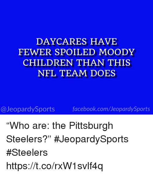 """Children, Facebook, and Nfl: DAYCARES HAVE  FEWER SPOILED MOODY  CHILDREN THAN THIS  NFL TEAM DOES  @JeopardySports facebook.com/JeopardySports """"Who are: the Pittsburgh Steelers?"""" #JeopardySports #Steelers https://t.co/rxW1svlf4q"""