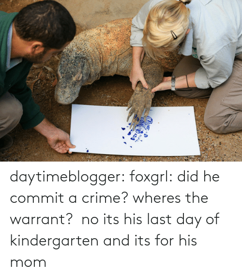 Commit: daytimeblogger:  foxgrl:  did he commit a crime? wheres the warrant?   no its his last day of kindergarten and its for his mom