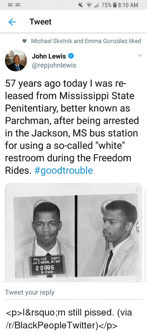 """bus station: DC DC  all 75% 8:10 AM  Tweet  Michael Skolnik and Emma González liked  John Lewis  @repjohnlewis  57 years ago today I was re-  leased from Mississippi State  Penitentiary, better known as  Parchman, after being arrested  in the Jackson, MS bus station  for using a so-called """"white""""  restroom during the Freedom  Rides. #goodtrouble  POLICE DEPT  JA C KSON, MISS  2 0886  S-246  Tweet your reply <p>I&rsquo;m still pissed. (via /r/BlackPeopleTwitter)</p>"""