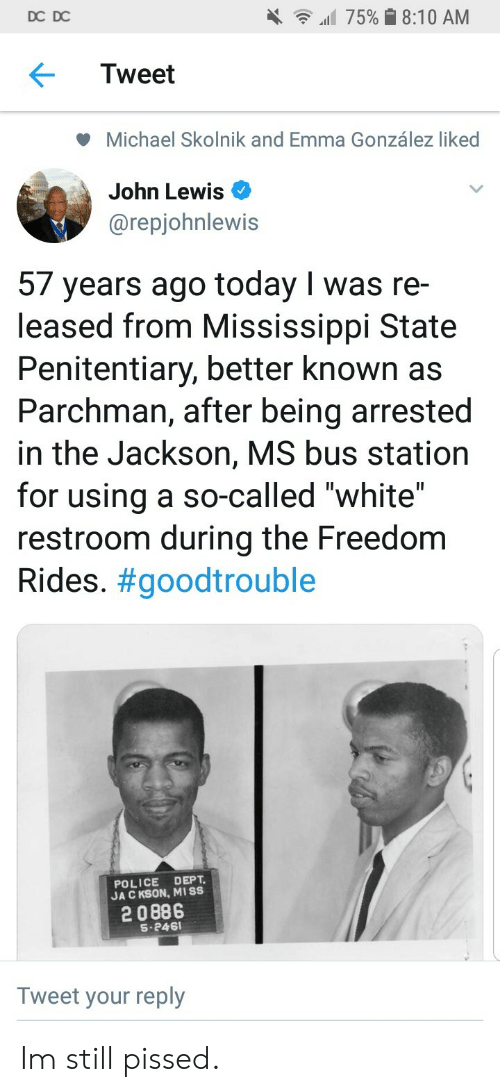 """bus station: DC DC  all 75% 8:10 AM  Tweet  Michael Skolnik and Emma González liked  John Lewis  @repjohnlewis  57 years ago today I was re-  leased from Mississippi State  Penitentiary, better known as  Parchman, after being arrested  in the Jackson, MS bus station  for using a so-called """"white""""  restroom during the Freedom  Rides. #goodtrouble  POLICE DEPT  JA C KSON, MISS  2 0886  S-246  Tweet your reply Im still pissed."""