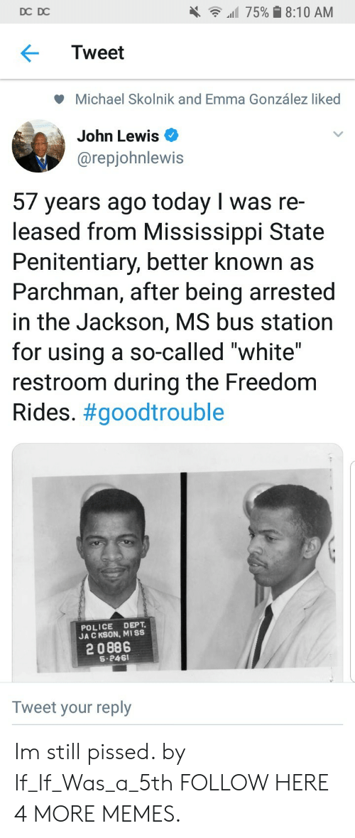"""bus station: DC DC  all 75% 8:10 AM  Tweet  Michael Skolnik and Emma González liked  John Lewis  @repjohnlewis  57 years ago today I was re-  leased from Mississippi State  Penitentiary, better known as  Parchman, after being arrested  in the Jackson, MS bus station  for using a so-called """"white""""  restroom during the Freedom  Rides. #goodtrouble  POLICE DEPT  JA C KSON, MISS  2 0886  S-246  Tweet your reply Im still pissed. by If_If_Was_a_5th FOLLOW HERE 4 MORE MEMES."""