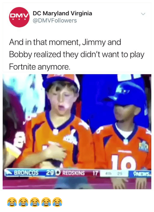 DMV: DC Maryland Virginia  @DMVFollowers  DMV  And in that moment, Jimmy and  Bobby realized they didn't want to play  Fortnite anymore  BRONCOS 296 REDSKINS 174t 😂😂😂😂😂