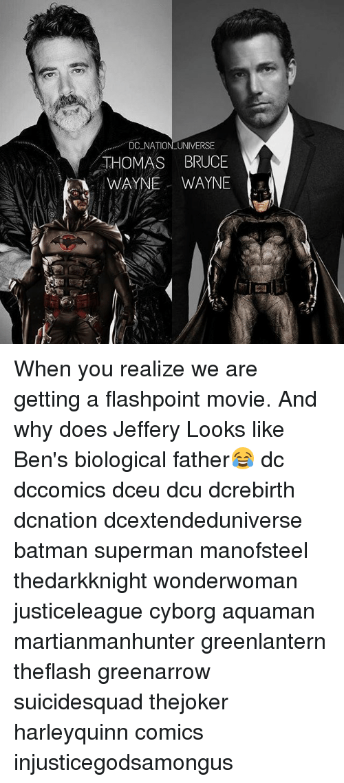 Batman, Memes, and Superman: DC NATIONLUNIVERSE  HOMAS BRUCE  WAYNE WAYNE When you realize we are getting a flashpoint movie. And why does Jeffery Looks like Ben's biological father😂 dc dccomics dceu dcu dcrebirth dcnation dcextendeduniverse batman superman manofsteel thedarkknight wonderwoman justiceleague cyborg aquaman martianmanhunter greenlantern theflash greenarrow suicidesquad thejoker harleyquinn comics injusticegodsamongus