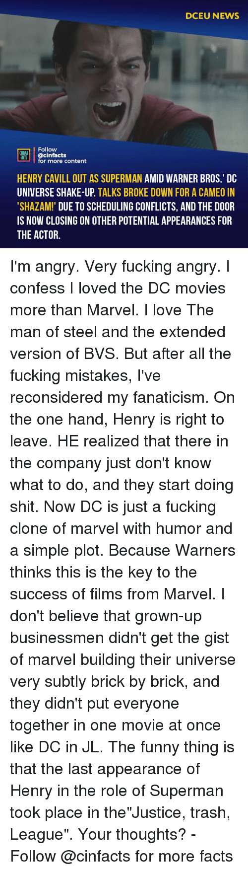 "Facts, Fucking, and Funny: DCEU NEWS  Follow  ONEMA  ACIS @cinfacts  for more content  HENRY CAVILL OUT AS SUPERMAN AMID WARNER BROS.' DC  UNIVERSE SHAKE-UP. TALKS BROKE DOWN FOR A CAMEO IN  SHAZAM! DUE TO SCHEDULING CONFLICTS, AND THE DOOR  IS NOW CLOSING ON OTHER POTENTIAL APPEARANCES FOR  THE ACTOR. I'm angry. Very fucking angry. I confess I loved the DC movies more than Marvel. I love The man of steel and the extended version of BVS. But after all the fucking mistakes, I've reconsidered my fanaticism. On the one hand, Henry is right to leave. HE realized that there in the company just don't know what to do, and they start doing shit. Now DC is just a fucking clone of marvel with humor and a simple plot. Because Warners thinks this is the key to the success of films from Marvel. I don't believe that grown-up businessmen didn't get the gist of marvel building their universe very subtly brick by brick, and they didn't put everyone together in one movie at once like DC in JL. The funny thing is that the last appearance of Henry in the role of Superman took place in the""Justice, trash, League"". Your thoughts? -⠀ Follow @cinfacts for more facts"