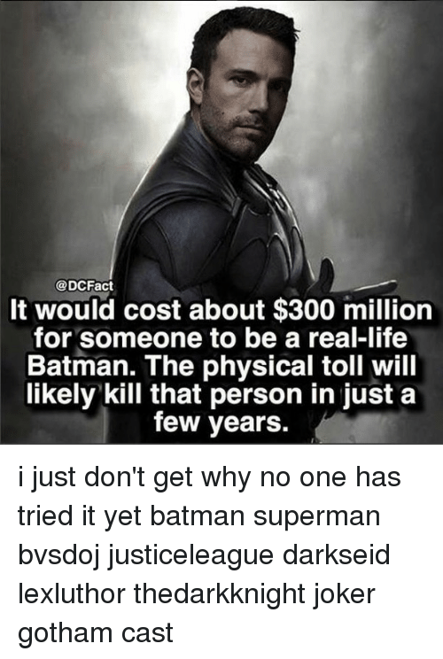 Batman, Joker, and Life: @DCFact  It would cost about $300 million  for someone to be a real-life  Batman. The physical toll will  likely kill that person in just a  few years. i just don't get why no one has tried it yet batman superman bvsdoj justiceleague darkseid lexluthor thedarkknight joker gotham cast