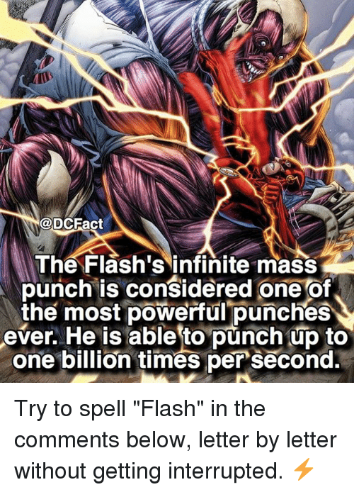 "Memes, Powerful, and 🤖: @DCFact  The Flash's infinite mass  punch is considered one of  the most powerful punches  ever. He is able to punch up to  one billion times per second. Try to spell ""Flash"" in the comments below, letter by letter without getting interrupted. ⚡️"