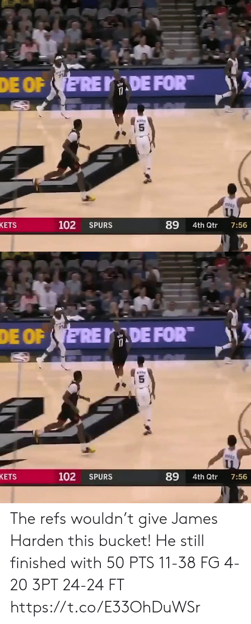 James Harden, Memes, and Spurs: DE FOR  DE OF ERE  89  102  KETS  SPURS  4th Qtr  7:56   DE FOR  DE OF ERE  5  89  102  KETS  SPURS  4th Qtr  7:56 The refs wouldn't give James Harden this bucket!   He still finished with 50 PTS 11-38 FG 4-20 3PT 24-24 FT   https://t.co/E33OhDuWSr