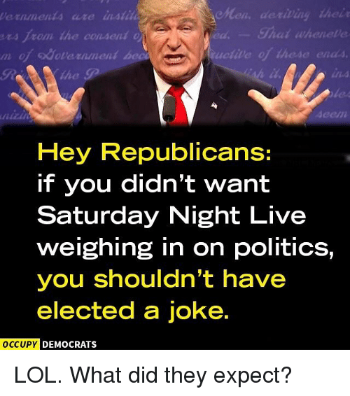 Shatted: de riting their  Shat wheneve  ers from the consent  odavernment be  Hey Republicans:  if you didn't want  Saturday Night Live  weighing in on politics,  you shouldn't have  elected a joke.  OCCUPY DEMOCRATS LOL. What did they expect?