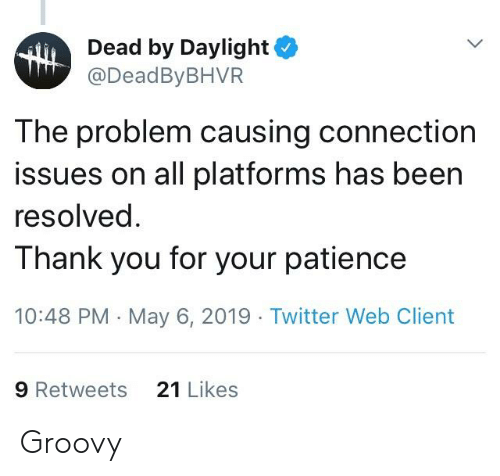 Twitter, Patience, and Groovy: Dead by Daylight  @DeadByBHVR  The problem causing connection  issues on all platforms has been  resolved  T hank you for your patience  10:48 PM May 6, 2019 Twitter Web Client  21 Likes  9 Retweets Groovy